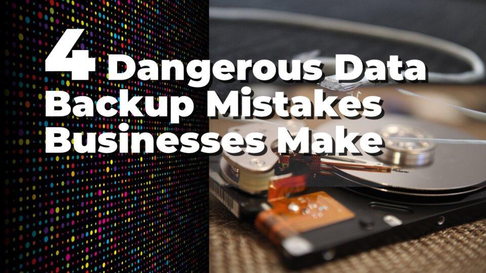 4 Dangerous Data Backup Mistakes Businesses Make