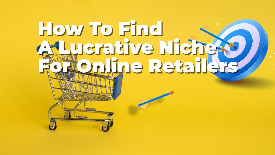 How To Find A Lucrative Niche For Online Retailers