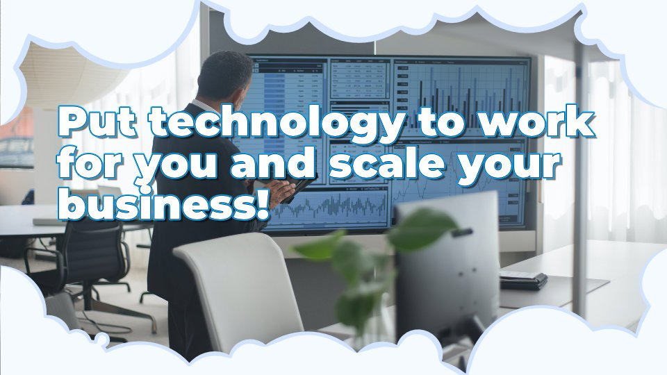 Put technology to work for you and scale your business